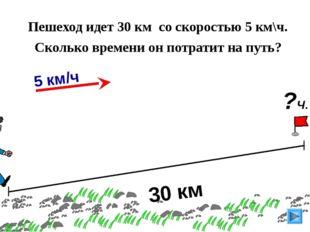30 км Пешеход идет 30 км со скоростью 5 км\ч. Сколько времени он потратит на