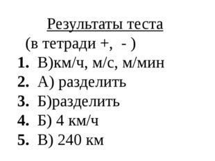 Результаты теста (в тетради +, - ) 1. В)км/ч, м/c, м/мин 2. А) разделить 3. Б