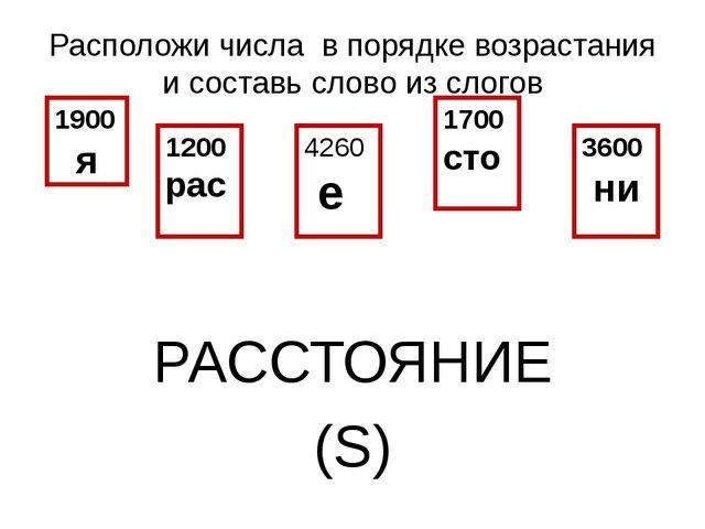 Расположи числа в порядке возрастания и составь слово из слогов РАССТОЯНИЕ (S...