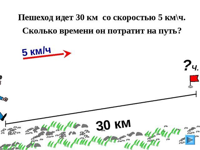 30 км Пешеход идет 30 км со скоростью 5 км\ч. Сколько времени он потратит на...