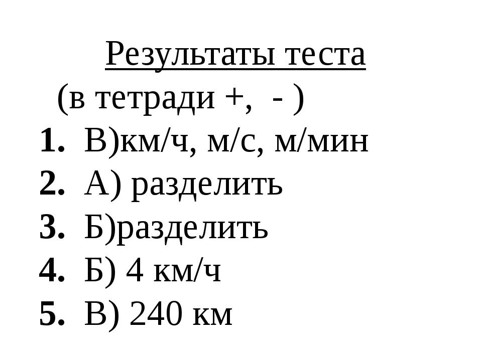 Результаты теста (в тетради +, - ) 1. В)км/ч, м/c, м/мин 2. А) разделить 3. Б...