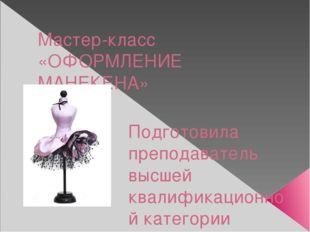 Мастер-класс «ОФОРМЛЕНИЕ МАНЕКЕНА» Подготовила преподаватель высшей квалифика