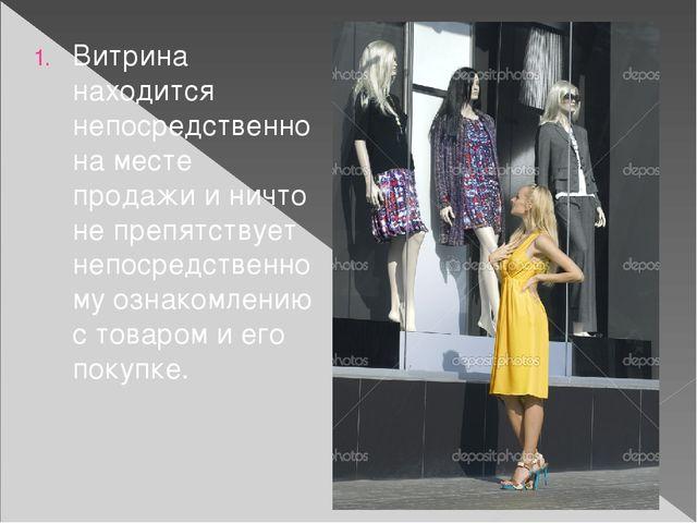 Витрина находится непосредственно на месте продажи и ничто не препятствует не...