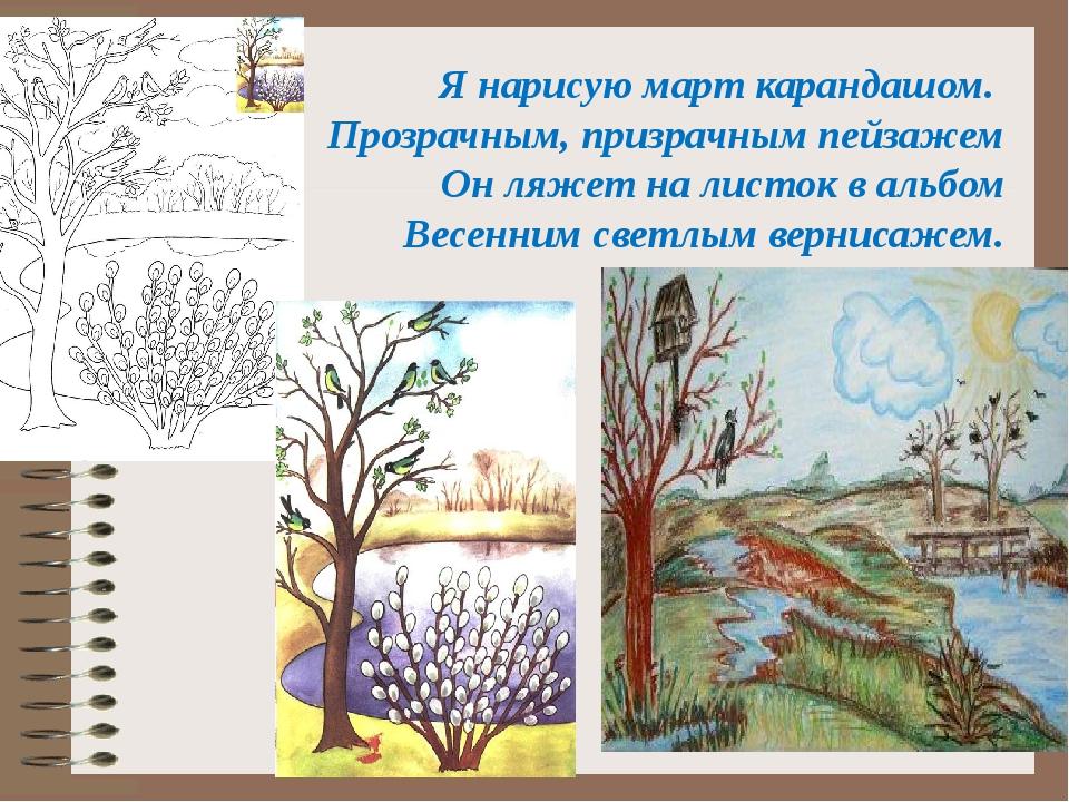 Я нарисую март карандашом. Прозрачным, призрачным пейзажем Он ляжет на листок...