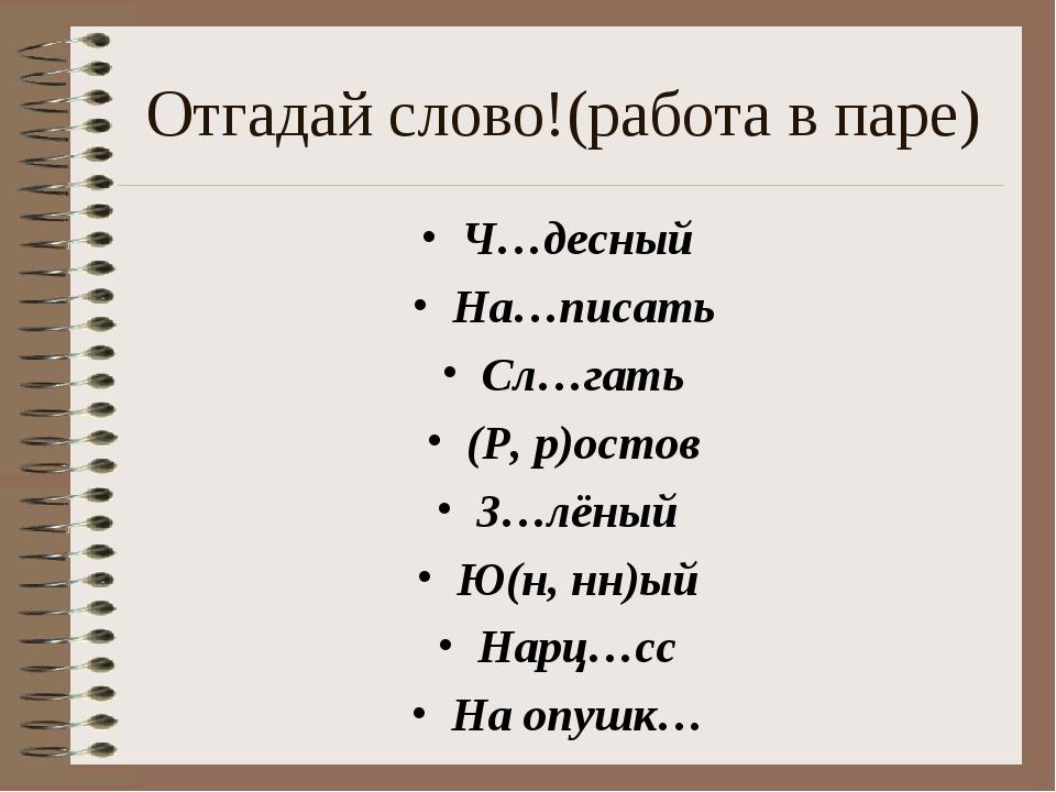 Отгадай слово!(работа в паре) Ч…десный На…писать Сл…гать (Р, р)остов З…лёный...