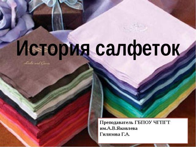 История салфеток Преподаватель ГБПОУ ЧГПГТ им.А.В.Яковлева Гилязова Г.А.