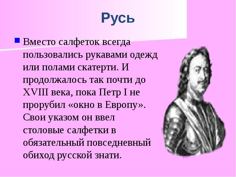 Русь Вместо салфеток всегда пользовались рукавами одежд или полами скатерти....
