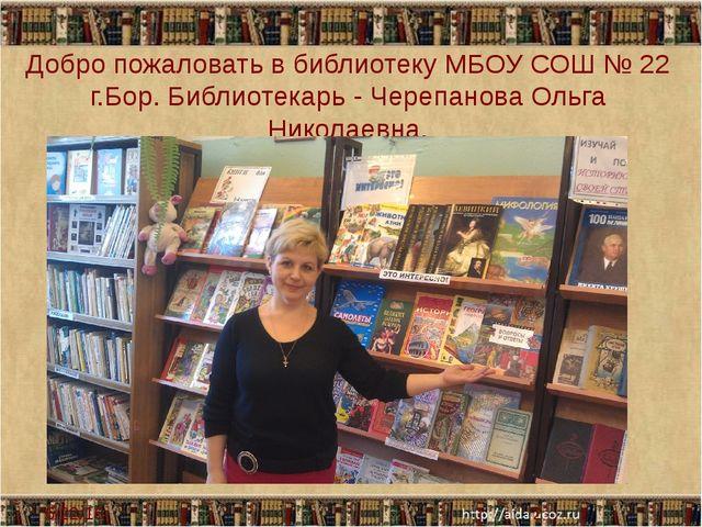 Добро пожаловать в библиотеку МБОУ СОШ № 22 г.Бор. Библиотекарь - Черепанова...