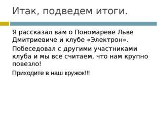 Итак, подведем итоги. Я рассказал вам о Пономареве Льве Дмитриевиче и клубе «