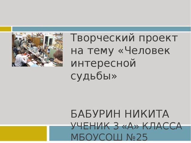 Творческий проект на тему «Человек интересной судьбы» БАБУРИН НИКИТА УЧЕНИК 3...