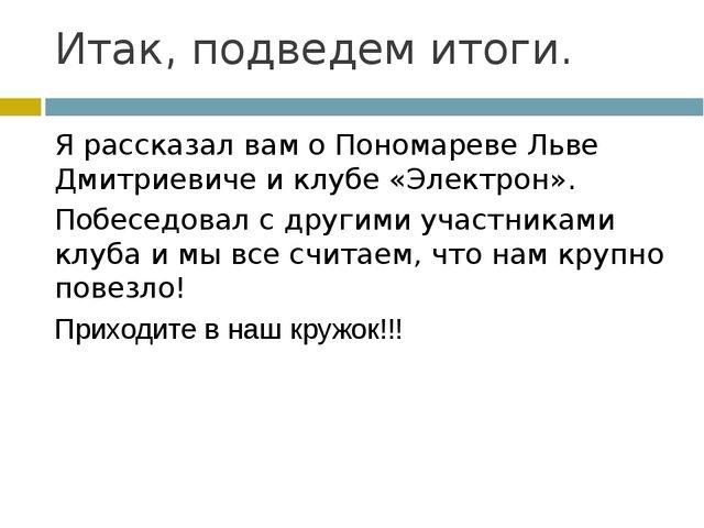 Итак, подведем итоги. Я рассказал вам о Пономареве Льве Дмитриевиче и клубе «...