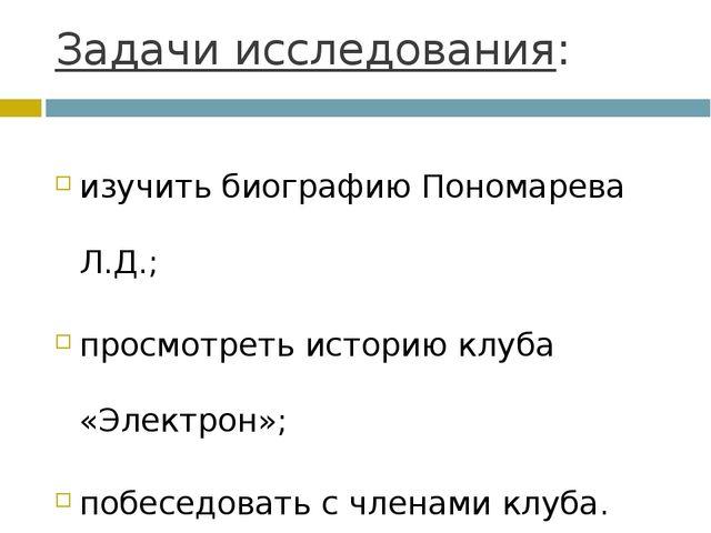 Задачи исследования: изучить биографию Пономарева Л.Д.; просмотреть историю к...