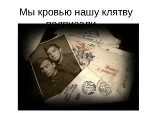 Мы кровью нашу клятву подписали…