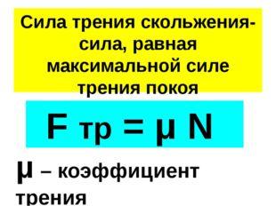 Сила трения скольжения- сила, равная максимальной силе трения покоя F тр = μ