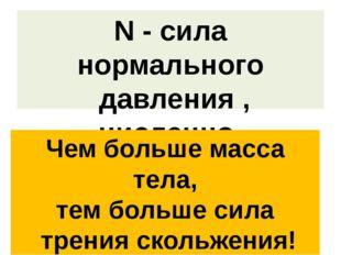 N - cила нормального давления , численно равная весу тела Чем больше масса те