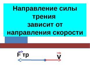 Сила трения скольжения зависит от относительной скорости тел v F тр Направлен