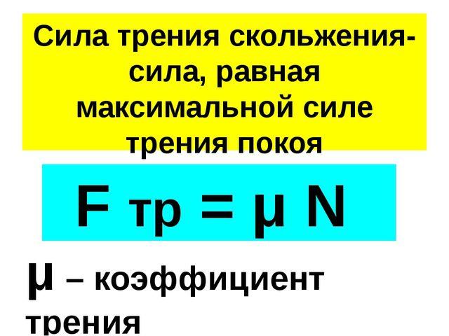 Сила трения скольжения- сила, равная максимальной силе трения покоя F тр = μ...