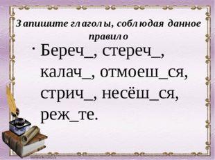 Запишите глаголы, соблюдая данное правило Береч_, стереч_, калач_, отмоеш_ся,