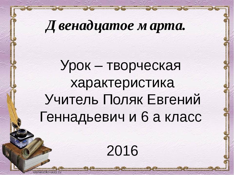 Двенадцатое марта. Урок – творческая характеристика Учитель Поляк Евгений Ген...