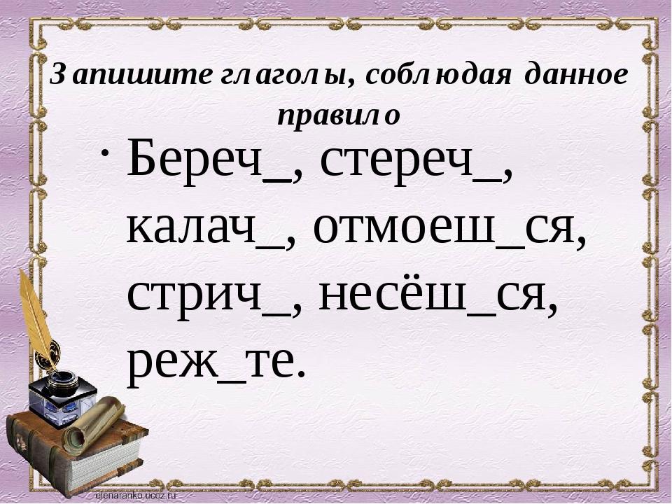 Запишите глаголы, соблюдая данное правило Береч_, стереч_, калач_, отмоеш_ся,...