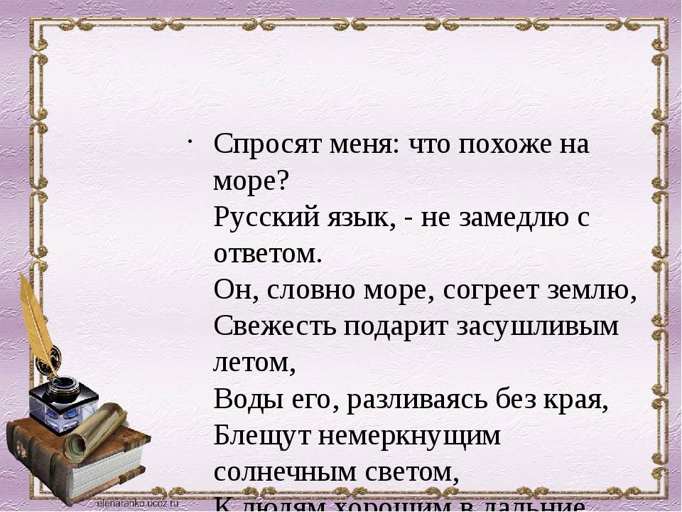 Спросят меня: что похоже на море? Русский язык, - не замедлю с ответом. Он,...