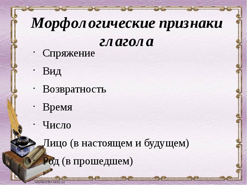 Морфологические признаки глагола Спряжение Вид Возвратность Время Число Лицо...
