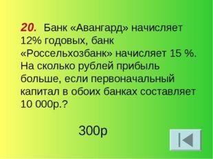 20. Банк «Авангард» начисляет 12% годовых, банк «Россельхозбанк» начисляет 15