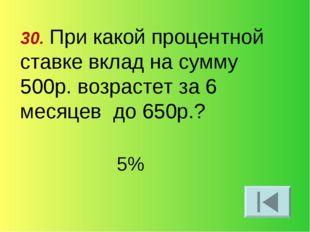 30. При какой процентной ставке вклад на сумму 500р. возрастет за 6 месяцев д