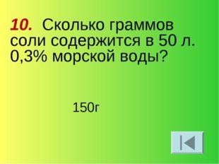 10. Сколько граммов соли содержится в 50 л. 0,3% морской воды? 150г