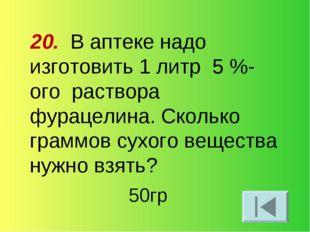 20. В аптеке надо изготовить 1 литр 5 %-ого раствора фурацелина. Сколько грам