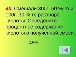 40. Смешали 300г. 50 %-го и 100г. 30 %-го раствора кислоты. Определите процен
