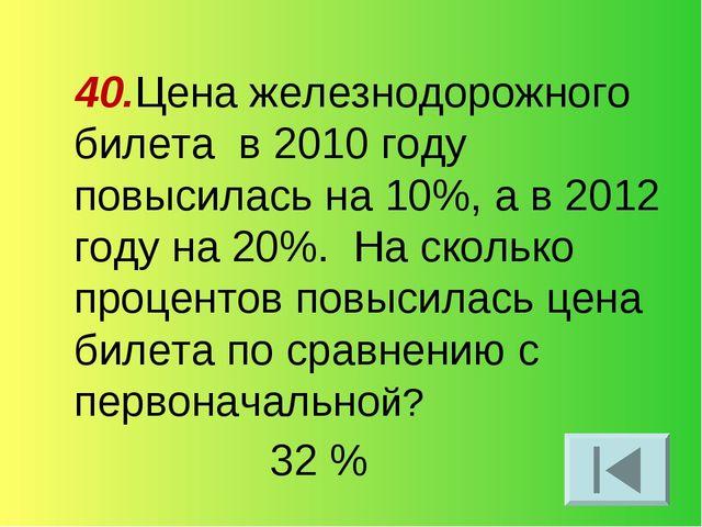 40.Цена железнодорожного билета в 2010 году повысилась на 10%, а в 2012 году...
