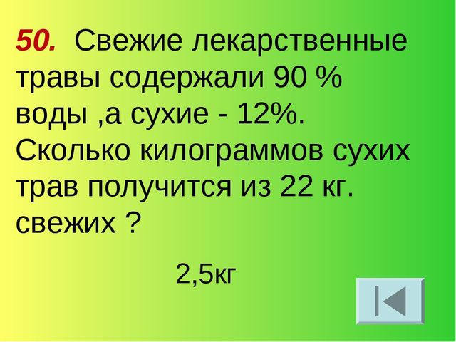 50. Свежие лекарственные травы содержали 90 % воды ,а сухие - 12%. Сколько ки...