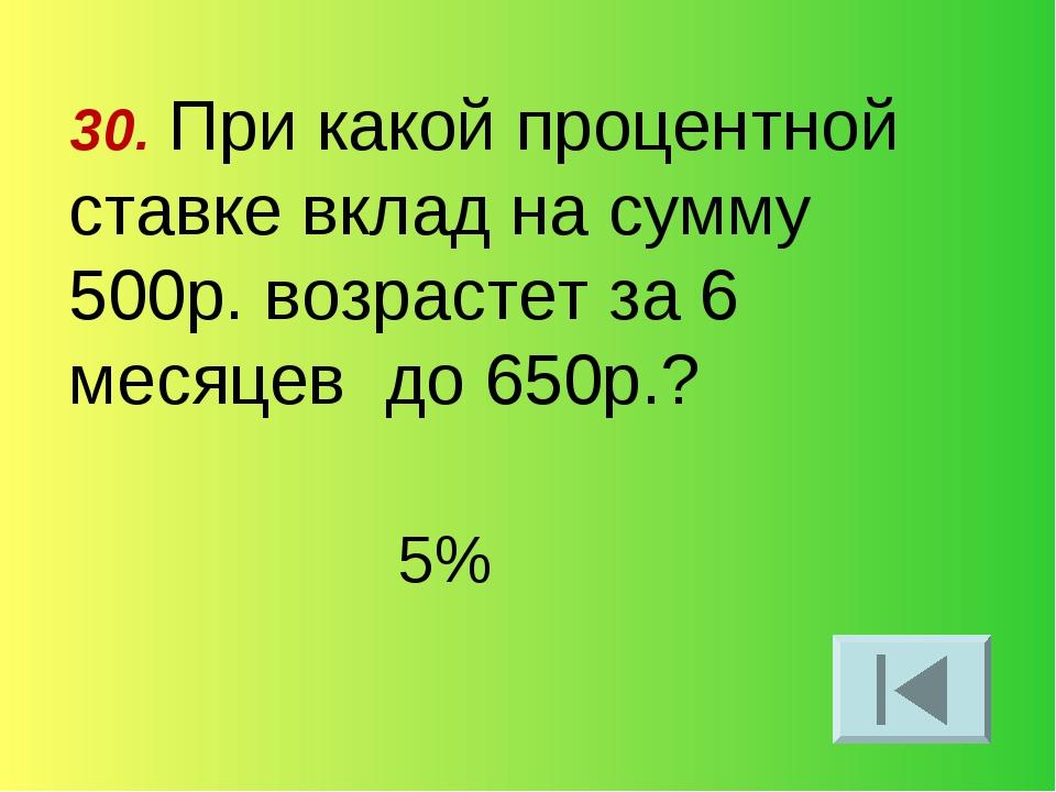 30. При какой процентной ставке вклад на сумму 500р. возрастет за 6 месяцев д...