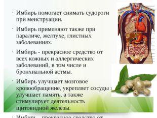 Имбирь помогает снимать судороги при менструации. Имбирь применяют также при