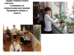 Акция «Помоги пойти учиться» Ухаживали за комнатными растениями Проводили убо