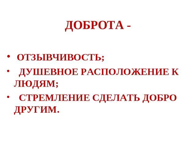 ДОБРОТА - ОТЗЫВЧИВОСТЬ; ДУШЕВНОЕ РАСПОЛОЖЕНИЕ К ЛЮДЯМ; СТРЕМЛЕНИЕ СДЕЛАТЬ ДО...