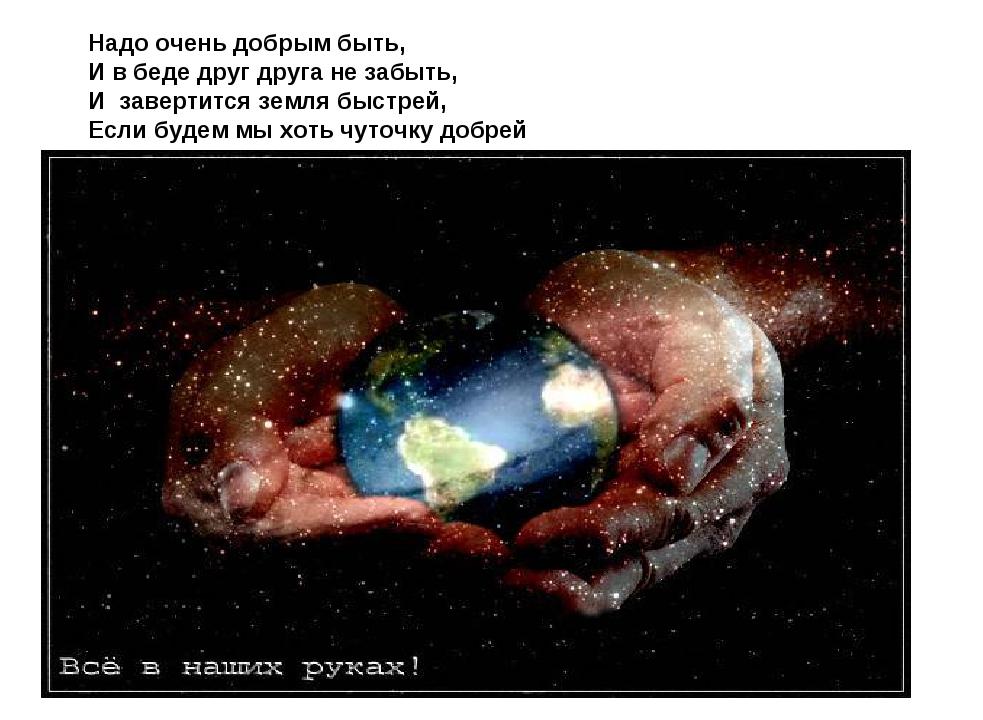 Надо очень добрым быть, И в беде друг друга не забыть, И завертится земля быс...