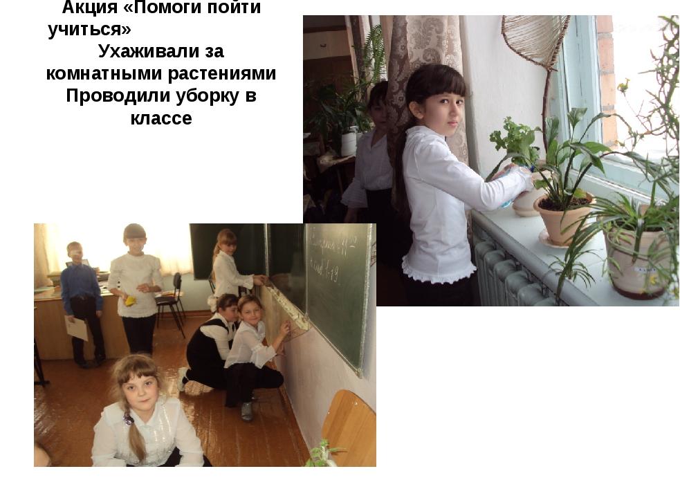 Акция «Помоги пойти учиться» Ухаживали за комнатными растениями Проводили убо...