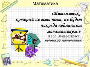 «Математик, который не есть поэт, не будет никогда подлинным математиком.» Ка