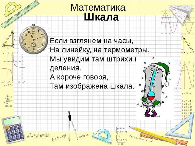 Шкала Если взглянем на часы, На линейку, на термометры, Мы увидим там штрихи...