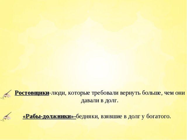 Ростовщики-люди, которые требовали вернуть больше, чем они давали в долг. «Ра...