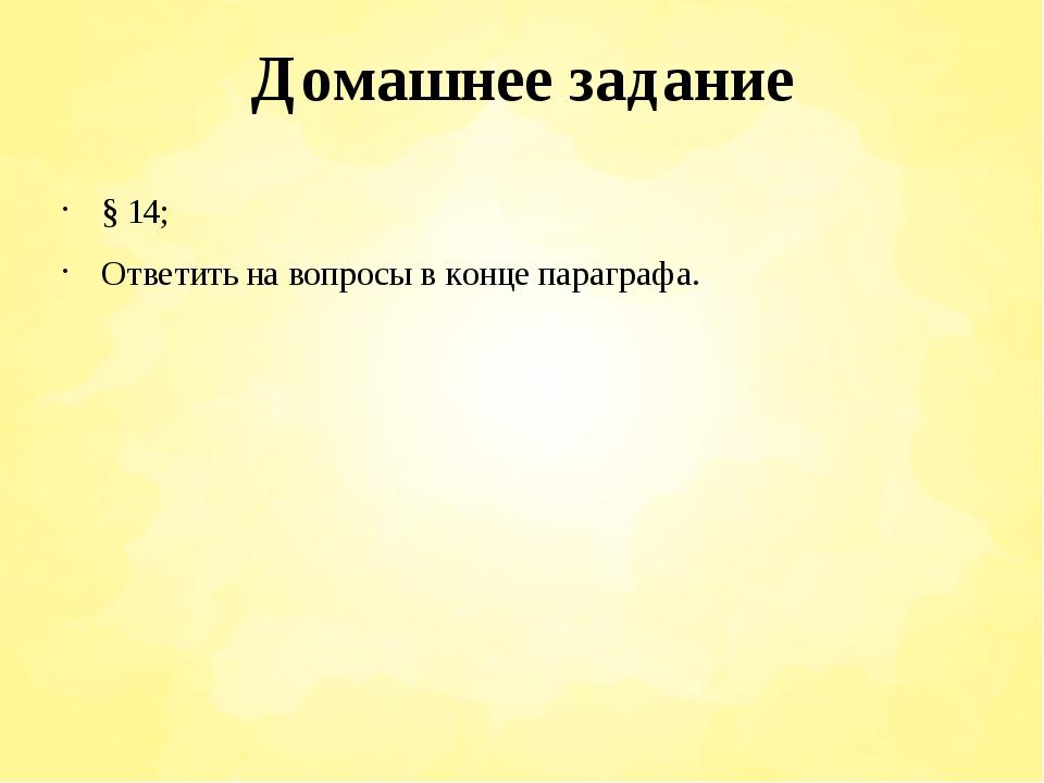 Домашнее задание § 14; Ответить на вопросы в конце параграфа.