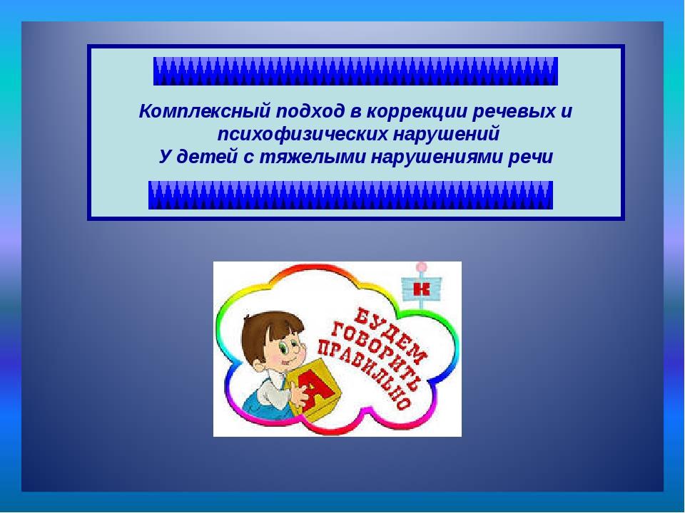 Комплексный подход в коррекции речевых и психофизических нарушений У детей с...