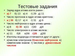 Тестовые задания Заряд ядра атома азота равен : а) 7 б) 13 в) 4 г) 29 д) 11 Ч