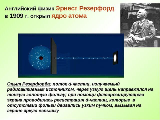 Английский физик Эрнест Резерфорд в 1909 г. открыл ядро атома Опыт Резерфорда...