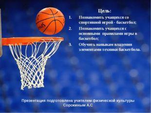 Презентация подготовлена учителем физической культуры Сорокиным А.С Цель: По