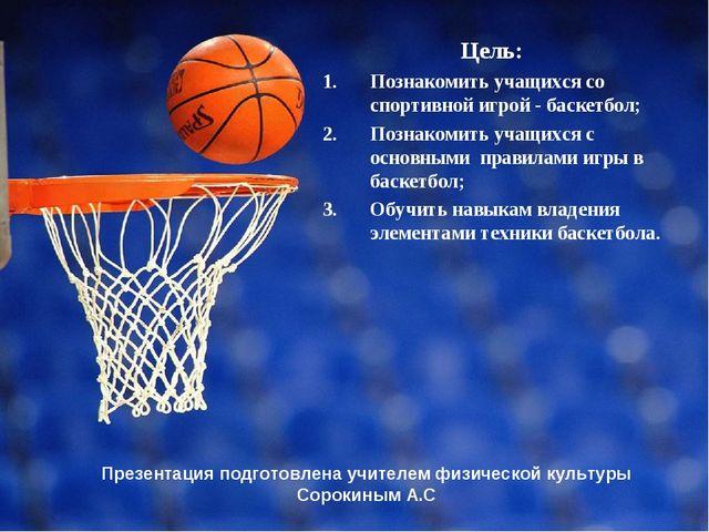 Презентация подготовлена учителем физической культуры Сорокиным А.С Цель: По...