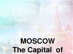 MOSCOW The Capital of Russia was founded 1147, by prince Yuri Dolgoruki is s