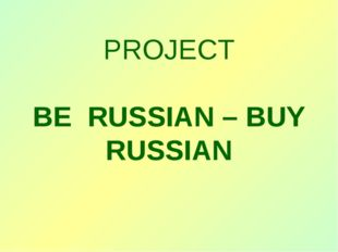 PROJECT BE RUSSIAN – BUY RUSSIAN